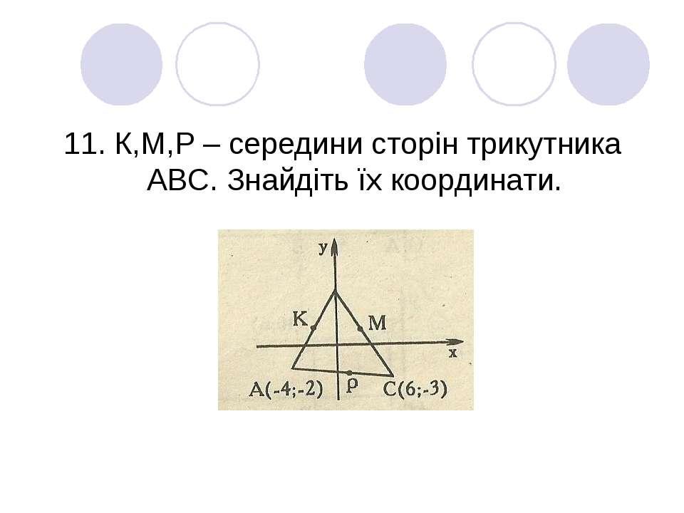 11. К,М,Р – середини сторін трикутника АВС. Знайдіть їх координати.