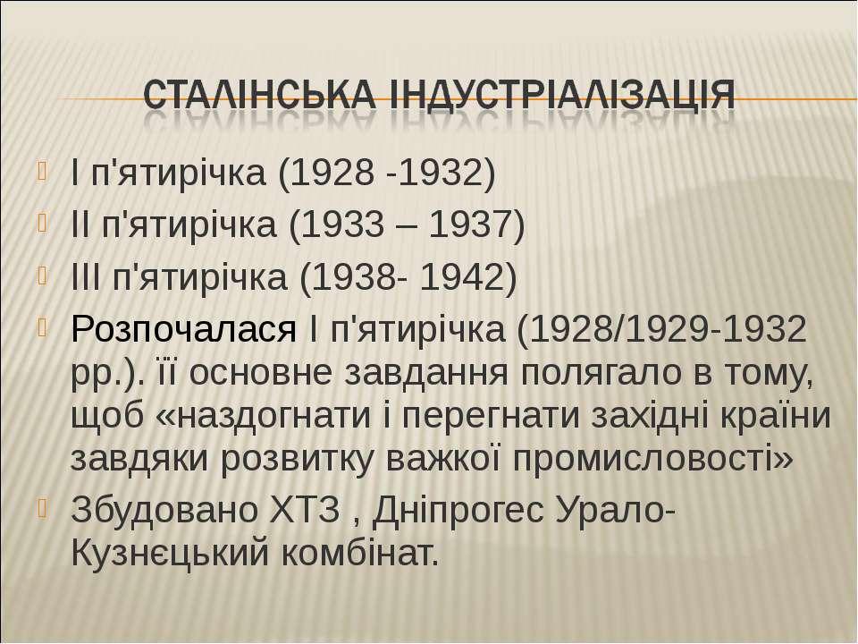 І п'ятирічка (1928 -1932) ІІ п'ятирічка (1933 – 1937) ІІІ п'ятирічка (1938- 1...
