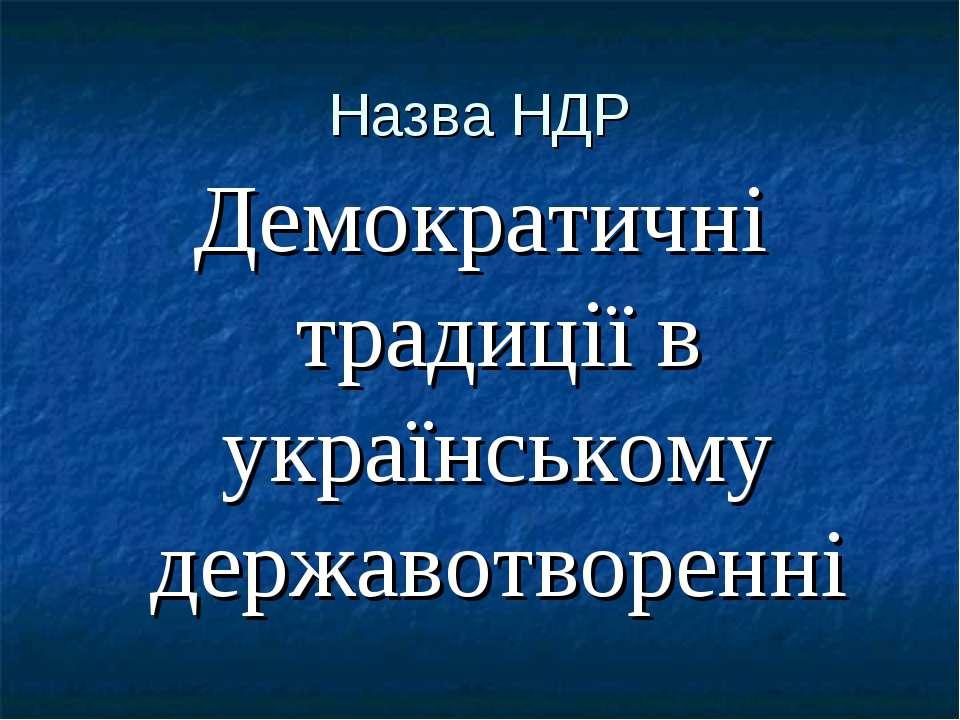 Назва НДР Демократичні традиції в українському державотворенні