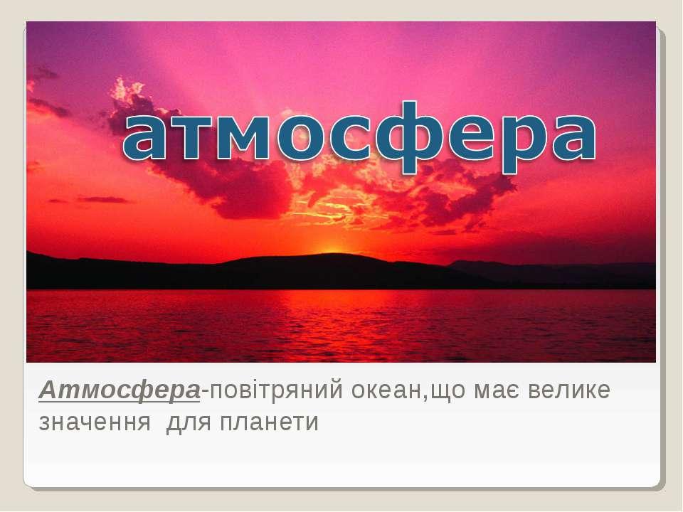 Атмосфера-повітряний океан,що має велике значення для планети