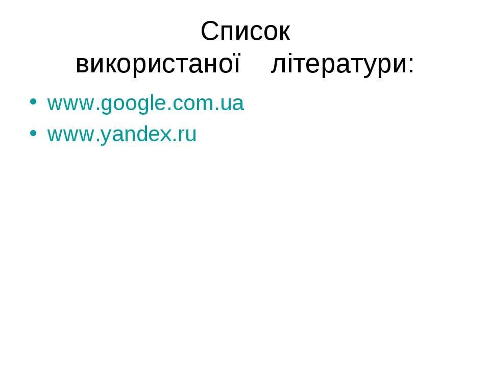 Список використаної літератури: www.google.com.ua www.yandex.ru