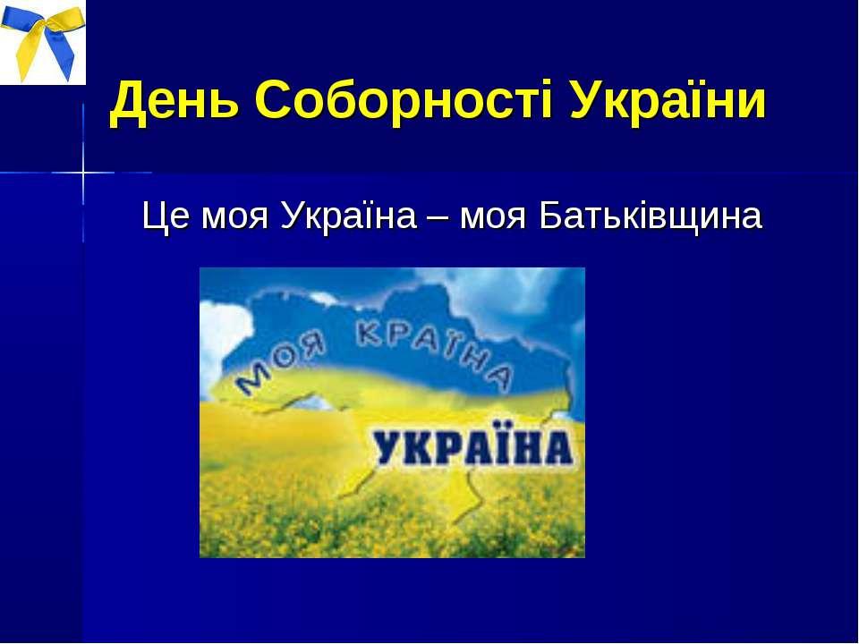 День Соборності України Це моя Україна – моя Батьківщина