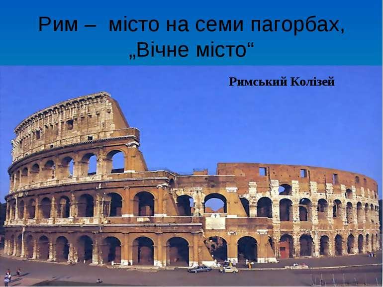 """Рим – місто на семи пагорбах, """"Вічне місто"""" Римський Колізей"""
