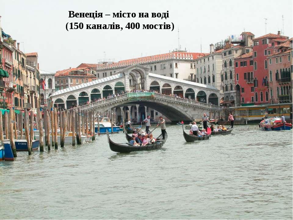 Венеція – місто на воді (150 каналів, 400 мостів)