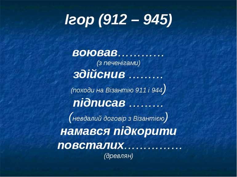 Ігор (912 – 945) воював………… (з печенігами) здійснив ……… (походи на Візантію 9...
