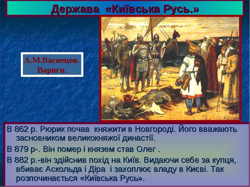 Держава «Київська Русь.» В 862 р. Рюрик почав княжити в Новгороді. Його вважа...