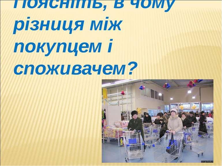Поясніть, в чому різниця між покупцем і споживачем?