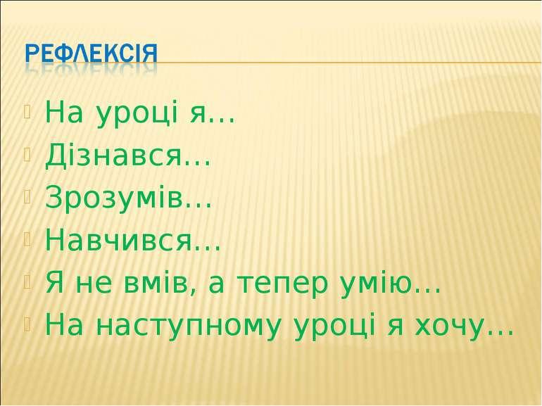 На уроці я… Дізнався… Зрозумів… Навчився… Я не вмів, а тепер умію… На наступн...