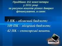Придбано 152 комп'ютери у 2011 році за рахунок коштів різних джерел фінансува...