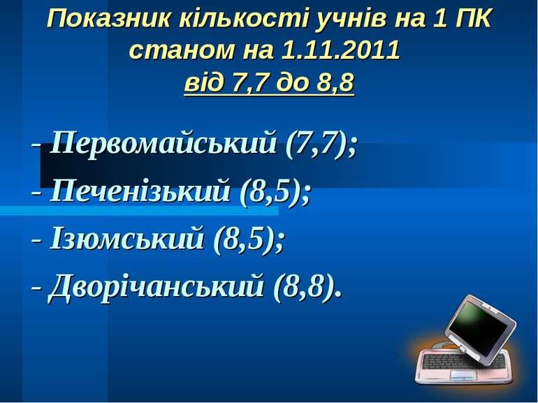 Показник кількості учнів на 1 ПК станом на 1.11.2011 від 7,7 до 8,8 - Первома...
