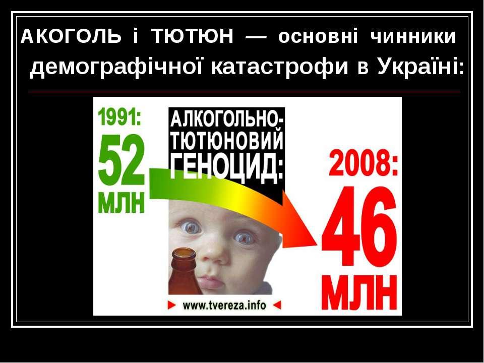 АКОГОЛЬ і ТЮТЮН — основні чинники демографічної катастрофи в Україні:
