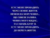 IСУС МЕНЕ ПРОВАДИТЬ ЧЕРЕЗ ЗЕМНЕ ЖИТТЯ. НЕМОВ НА МОРI ЧОВНА , ЩО ХВИЛЯ ЗАЛИВА....