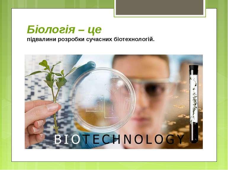 Біологія – це підвалини розробки сучасних біотехнологій.