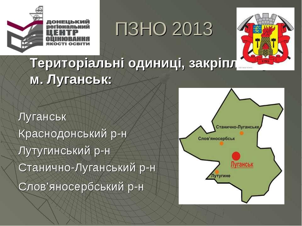 ПЗНО 2013 Територіальні одиниці, закріплені у м. Луганськ: Луганськ Краснодон...