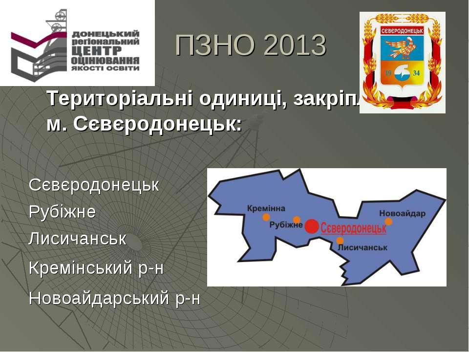 ПЗНО 2013 Територіальні одиниці, закріплені у м. Сєвєродонецьк: Сєвєродонецьк...
