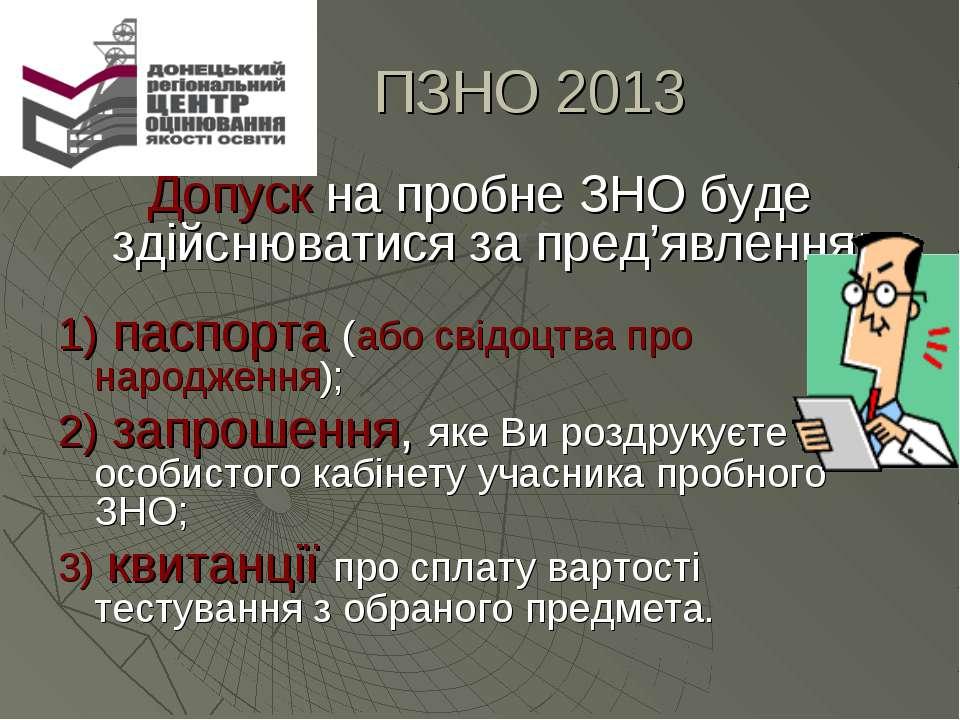 ПЗНО 2013 Допуск на пробне ЗНО буде здійснюватися за пред'явлення: 1) паспорт...