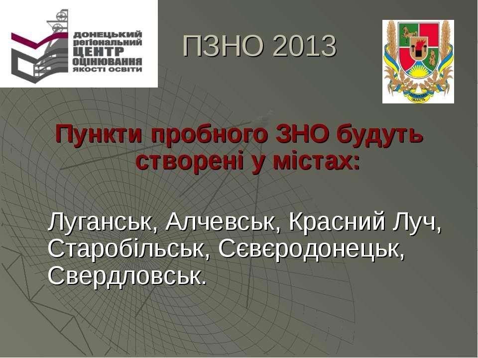 ПЗНО 2013 Пункти пробного ЗНО будуть створені у містах: Луганськ, Алчевськ, К...