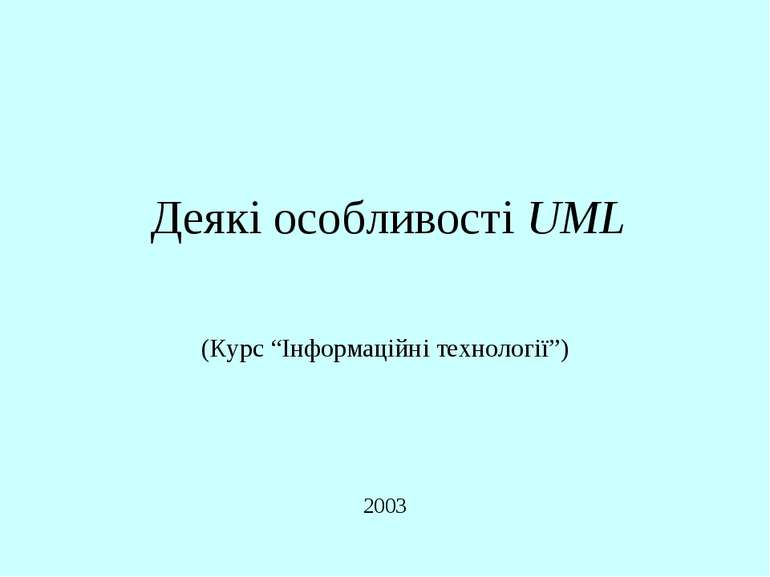 """Деякі особливості UML 2003 (Курс """"Інформаційні технології"""") Деякі особливості..."""