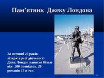 Пам'ятник Джеку Лондона За неповні 20 років літературної діяльності Джек Лонд...