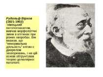 Рудольф Вірхов (1821-1902) -німецький патологоанатом, вивчав морфологічні змі...