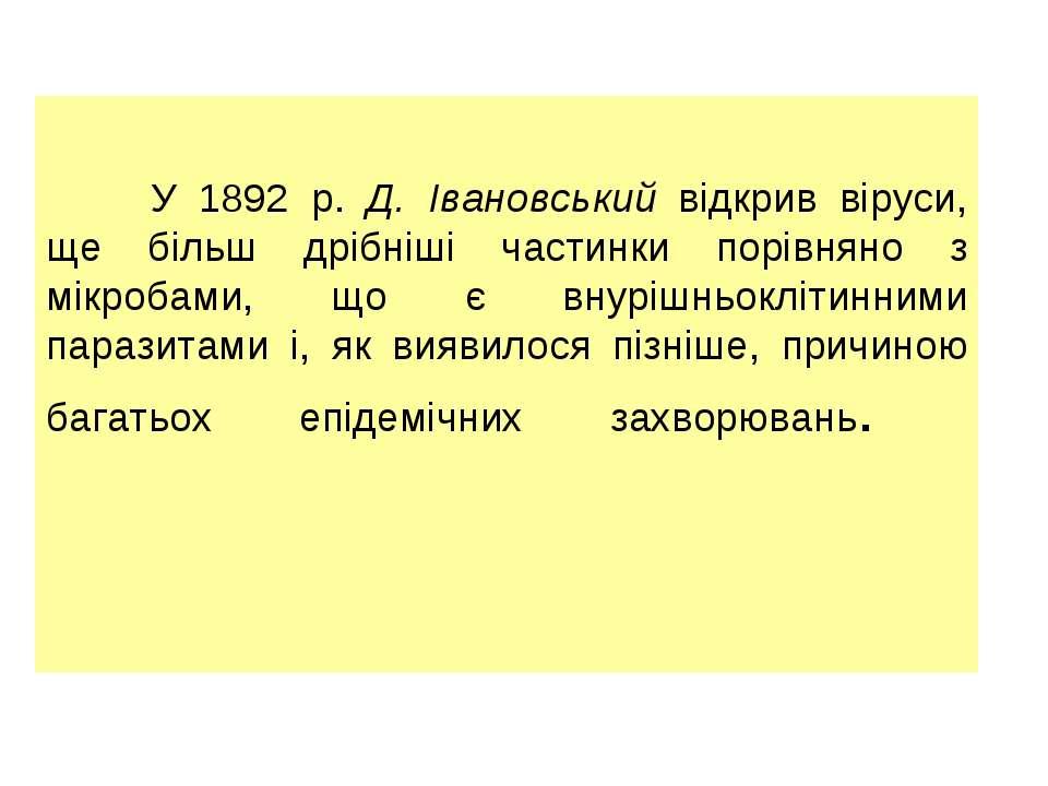 У 1892 р. Д. Івановський відкрив віруси, ще більш дрібніші частинки порівняно...