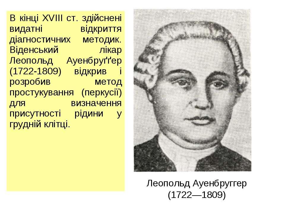 Леопольд Ауенбруггер (1722—1809) В кінці XVIII ст. здійснені видатні відкритт...