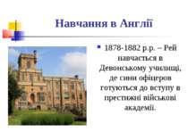 Навчання в Англії 1878-1882 р.р. – Рей навчається в Девонському училищі, де с...