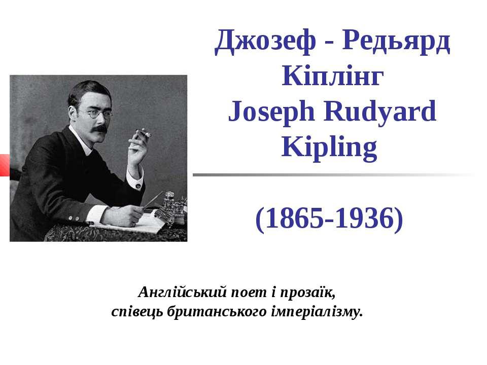 Джозеф - Редьярд Кіплінг Joseph Rudyard Kipling (1865-1936) Англійський поет ...
