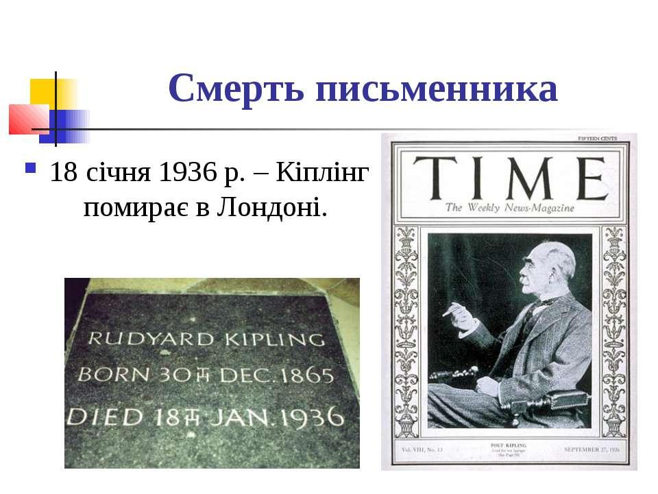 Смерть письменника 18 січня 1936 р. – Кіплінг помирає в Лондоні.