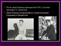 Після смерті Кеннеді президентом США став віце-президент Л. Джонсоон. Джон Ке...