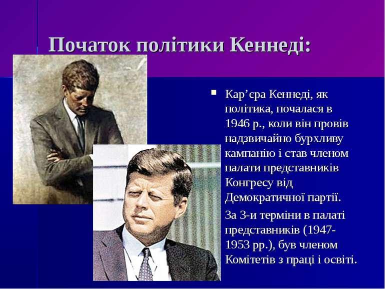 Початок політики Кеннеді: Кар'єра Кеннеді, як політика, почалася в 1946 р., к...