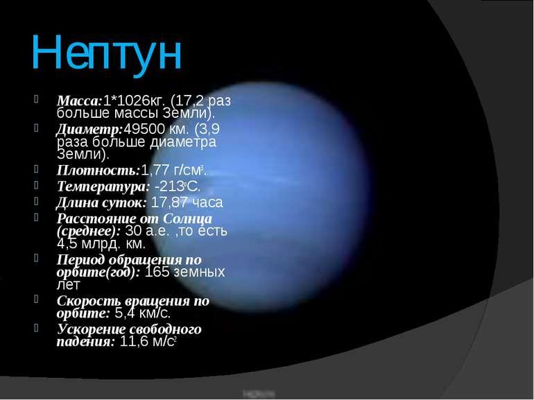 Нептун Macca:1*1026кг. (17,2 раз больше массы Земли). Диаметр:49500 км. (3,9 ...