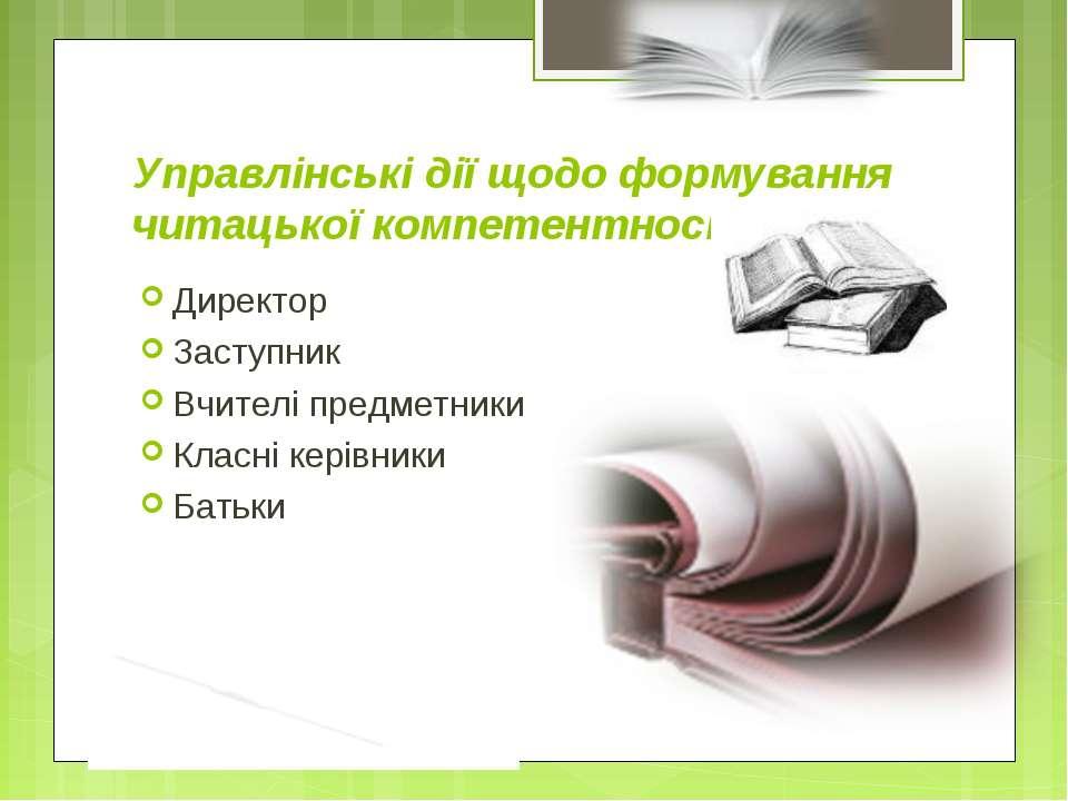 Управлінські дії щодо формування читацької компетентності Директор Заступник ...