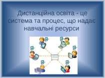 Дистанційна освіта - це система та процес, що надає навчальні ресурси