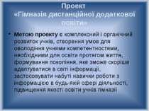 Проект «Гімназія дистанційної додаткової освіти» Метою проекту є комплексний ...