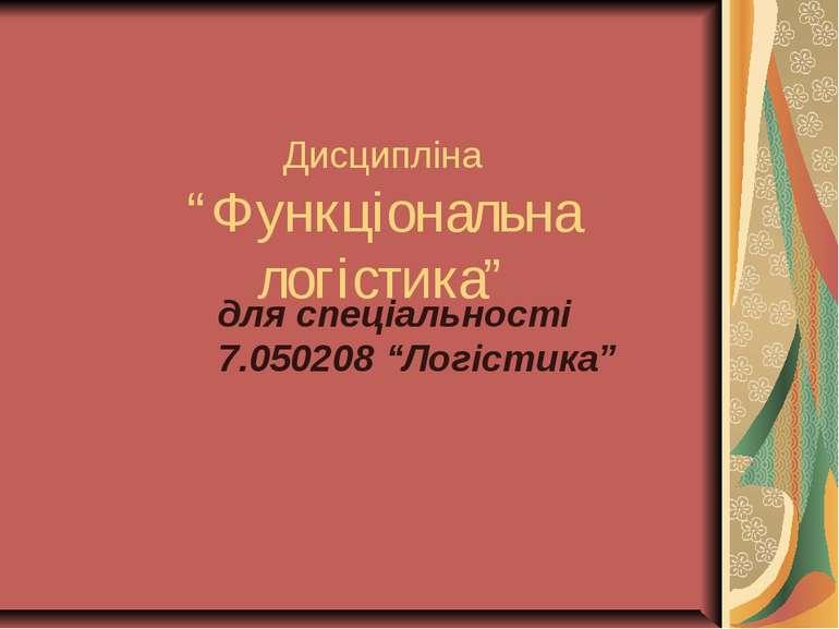 """Дисципліна """"Функціональна логістика"""" для спеціальності 7.050208 """"Логістика"""""""