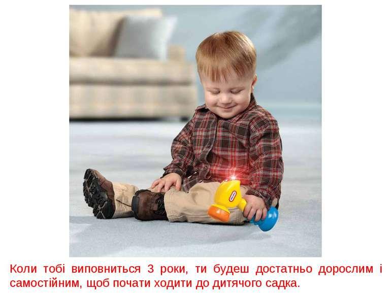 Коли тобі виповниться 3 роки, ти будеш достатньо дорослим і самостійним, щоб ...