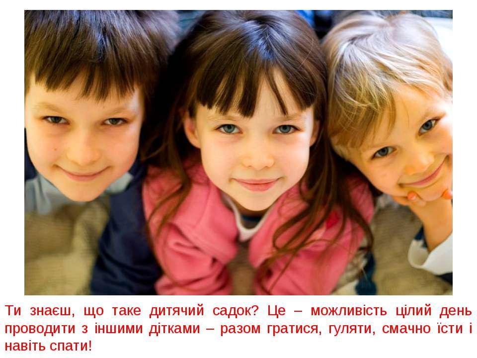 Ти знаєш, що таке дитячий садок? Це – можливість цілий день проводити з іншим...