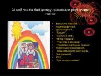 За цей час на базі центру працювали різні гуртки, такі як: вокально-хоровий, ...