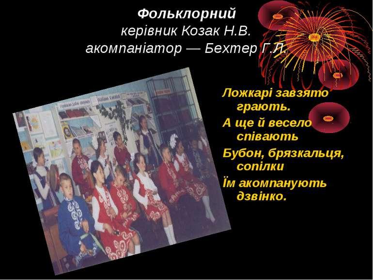 Фольклорний керівник Козак Н.В. акомпаніатор — Бехтер Г.Л.  Ложкарі завзято ...