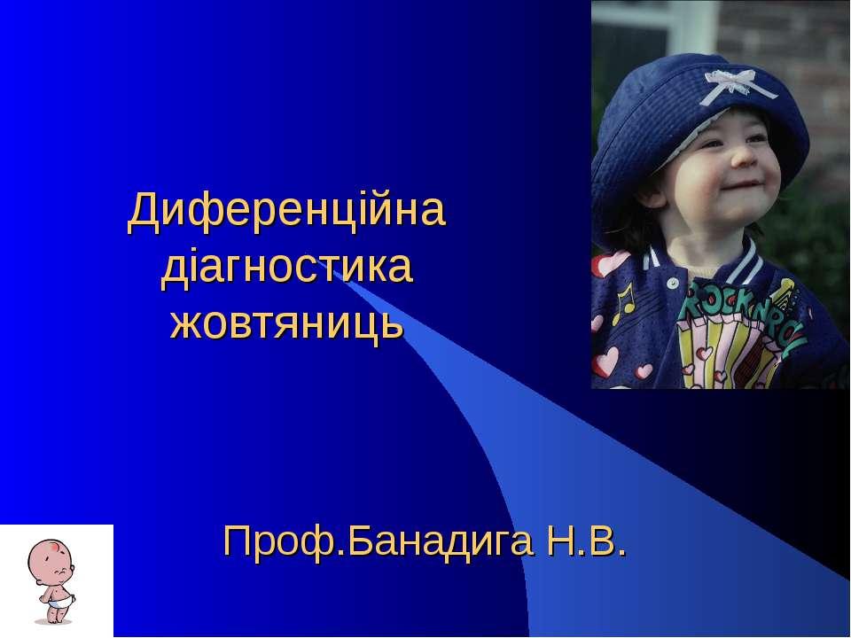 Диференційна діагностика жовтяниць Проф.Банадига Н.В.