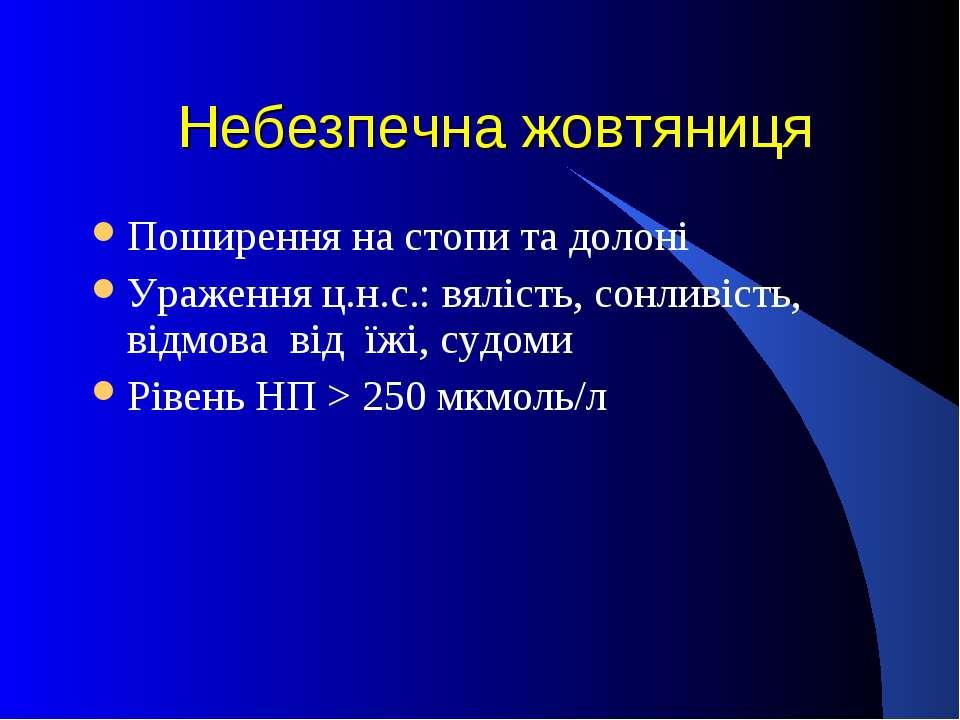 Небезпечна жовтяниця Поширення на стопи та долоні Ураження ц.н.с.: вялість, с...