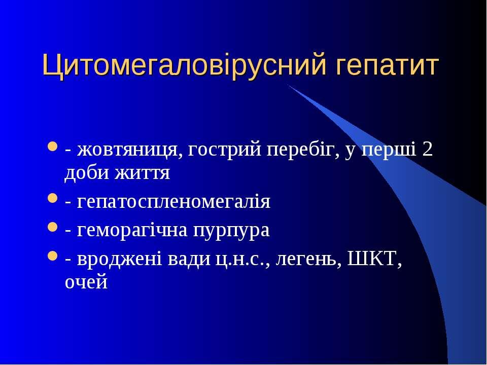 Цитомегаловірусний гепатит - жовтяниця, гострий перебіг, у перші 2 доби життя...