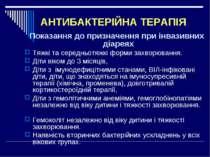 АНТИБАКТЕРІЙНА ТЕРАПІЯ Показання до призначення при інвазивних діареях Тяжкі ...