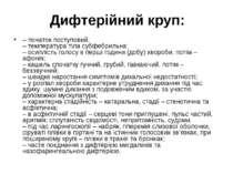 Дифтерійний круп: – початок поступовий; – температура тіла субфебрильна; – ос...