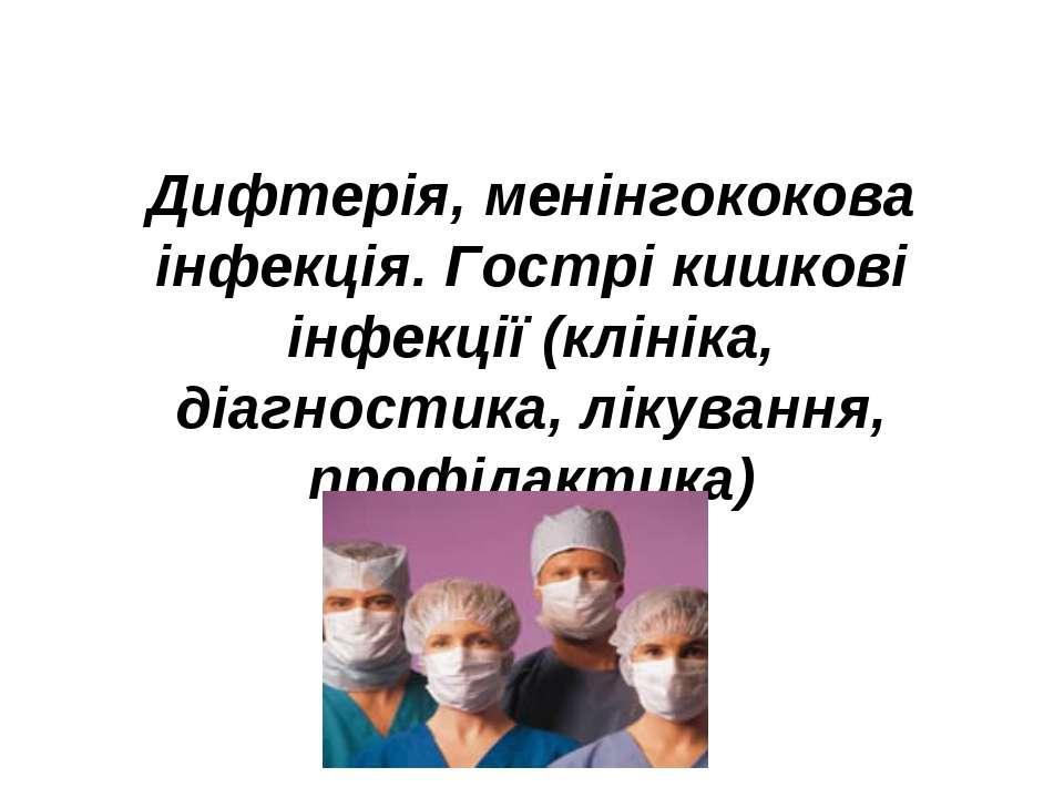 Дифтерія, менінгококова інфекція. Гострі кишкові інфекції (клініка, діагности...