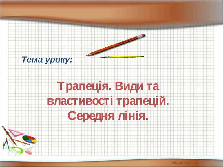 Тема уроку: Трапеція. Види та властивості трапецій. Середня лінія.
