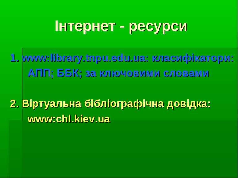 Інтернет - ресурси 1. www:library.tnpu.edu.ua: класифікатори: АПП; ББК; за кл...