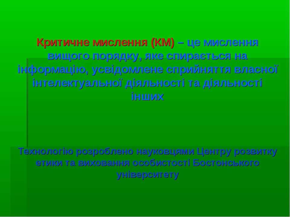 Критичне мислення (КМ) – це мислення вищого порядку, яке спирається на інформ...