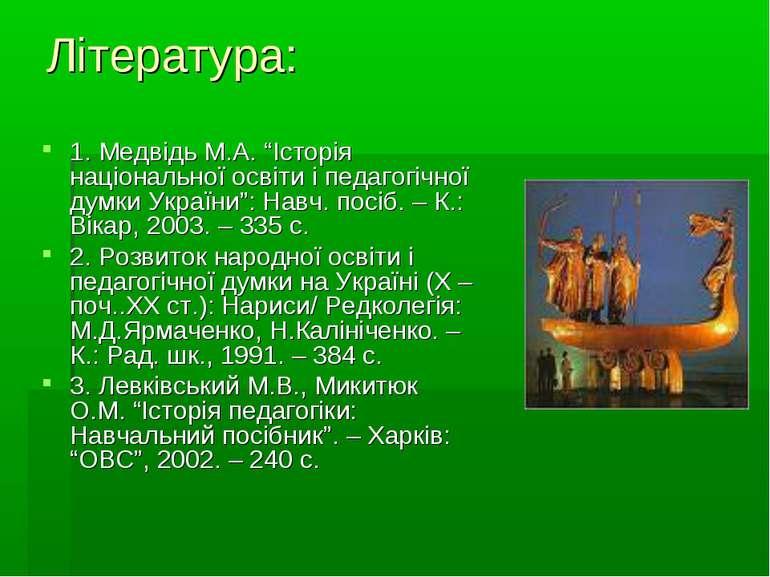 """Література: 1. Медвідь М.А. """"Історія національної освіти і педагогічної думки..."""